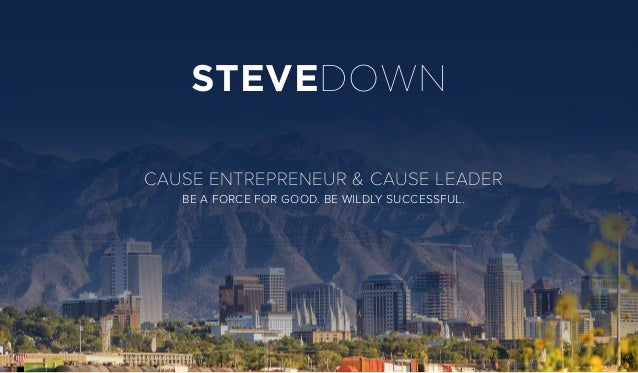 STEVEDOWN CAUSE ENTREPRENEUR & CAUSE LEADER BE A FORCE FOR GOOD. BE WILDLY SUCCESSFUL.