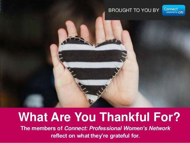 BROUGHT TO YOU BY  What Are You Thankful For? The members of Connect: Professional Women's Network reflect on what they're...