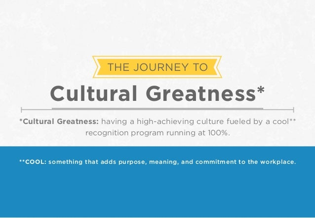THE JOURNEY TO Cultural Greatness* *Cultural Greatness: having a high-achieving culture fueled by a cool** recognition pro...