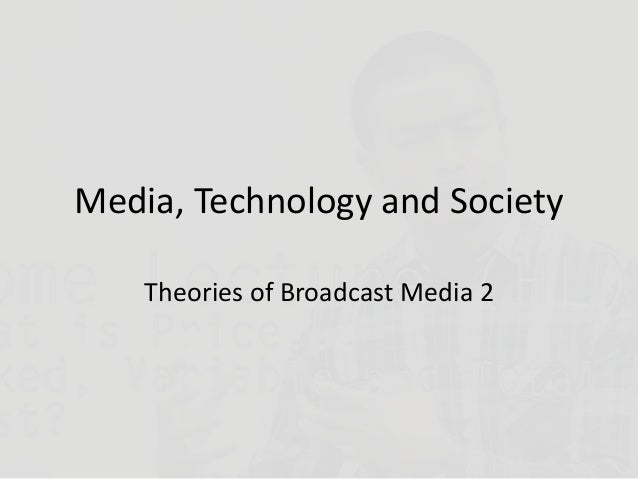 Media, Technology and Society Theories of Broadcast Media 2