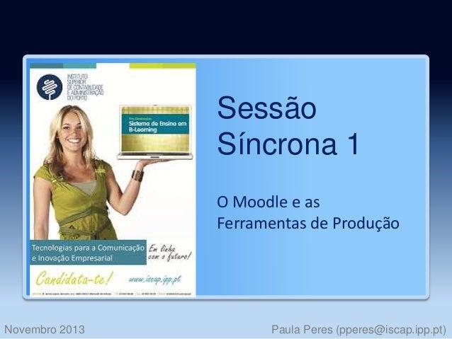 Sessão Síncrona 1 O Moodle e as Ferramentas de Produção  Novembro 2013  Paula Peres (pperes@iscap.ipp.pt)
