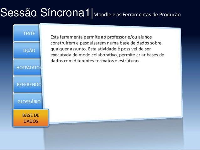 Sessão Síncrona1|Moodle e as Ferramentas de Produção TESTE  LIÇÃO HOTPATATOE  REFERENDO GLOSSÁRIO BASE DE Section 5 DADOS ...