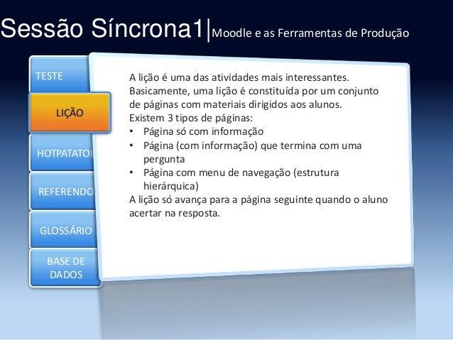 Sessão Síncrona1|Moodle e as Ferramentas de Produção TESTE  LIÇÃO  HOTPATATOE  REFERENDO GLOSSÁRIO BASE DE DADOS  A lição ...