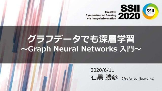 グラフデータでも深層学習 〜Graph Neural Networks 入門〜 2020/6/11 石黒 勝彦 (Preferred Networks)