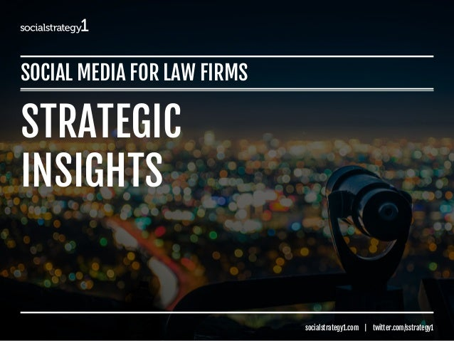 SOCIAL MEDIA FOR LAW FIRMS  socialstrategy1.com | twitter.com/sstrategy1 STRATEGIC INSIGHTS