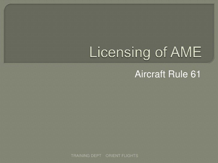 Licensing of AME<br />Aircraft Rule 61<br />TRAINING DEPT    ORIENT FLIGHTS           <br />
