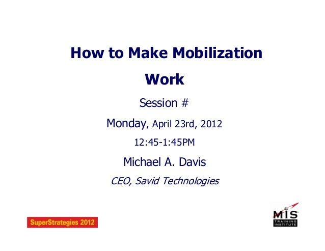 How to Make Mobilization Work Session # Monday, April 23rd, 2012 12:45-1:45PM Michael A. Davis CEO, Savid Technologies