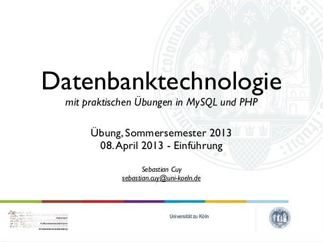 Datenbanktechnologie  mit praktischen Übungen in MySQL und PHP       Übung, Sommersemester 2013        08. April 2013 - Ei...