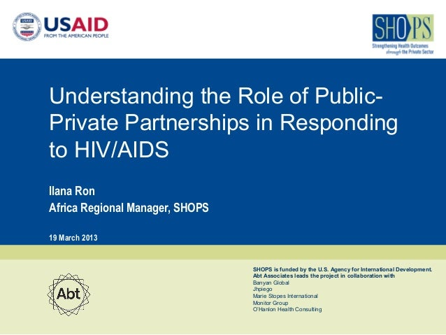 Understanding the Role of Public-Private Partnerships in Respondingto HIV/AIDSIlana RonAfrica Regional Manager, SHOPS19 Ma...