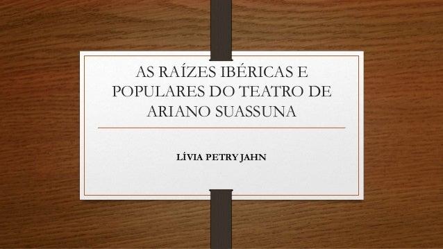 AS RAÍZES IBÉRICAS E POPULARES DO TEATRO DE ARIANO SUASSUNA LÍVIA PETRY JAHN