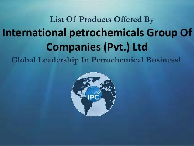 International petrochemicals Group Of Companies (Pvt.) Ltd Global Leadership In Petrochemical Business! List Of Products O...