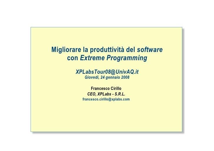 Migliorare la produttività del software      con Extreme Programming         XPLabsTour08@UnivAQ.it            Giovedì, 24...