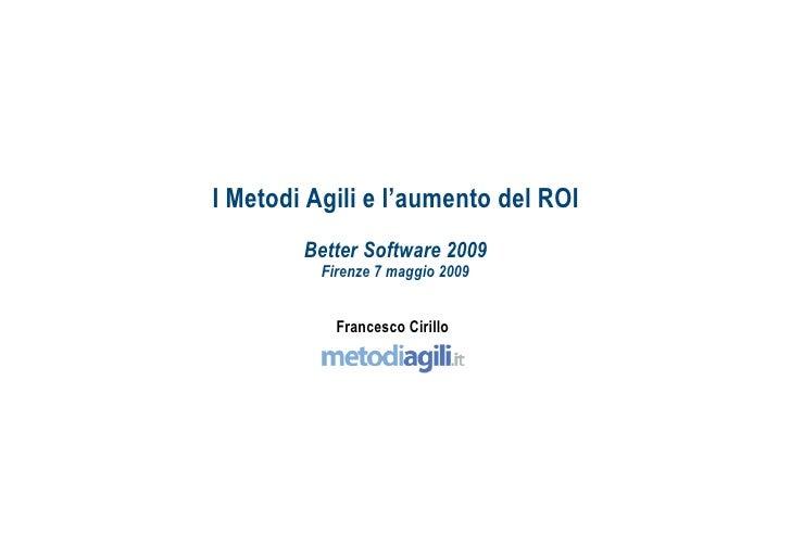 I Metodi Agili e l'aumento del ROI         Better Software 2009           Firenze 7 maggio 2009               Francesco Ci...
