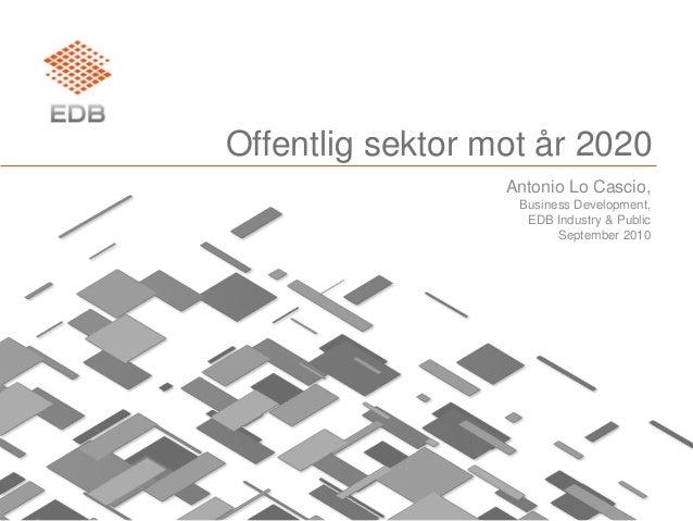 Offentlig sektor mot år 2020 Antonio Lo Cascio, Business Development, EDB Industry & Public September 2010