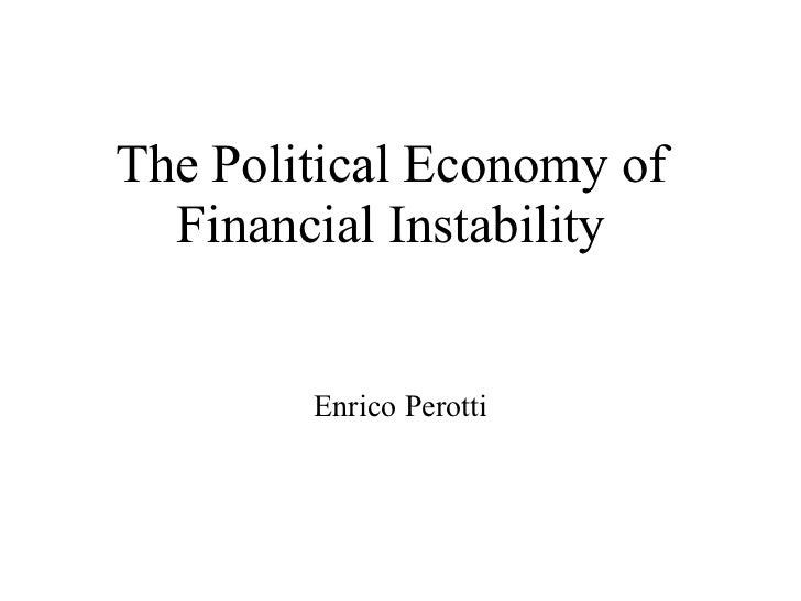 The Political Economy of  Financial Instability        Enrico Perotti