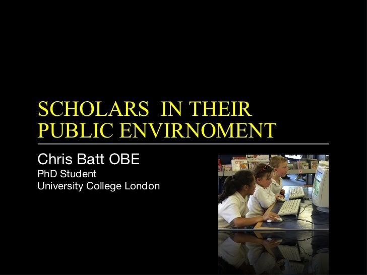 SCHOLARS  IN THEIR PUBLIC ENVIRNOMENT <ul><li>Chris Batt OBE </li></ul><ul><li>PhD Student </li></ul><ul><li>University Co...