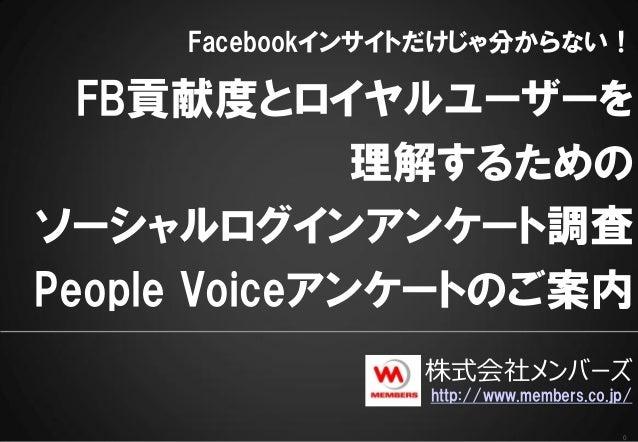 0Facebookインサイトだけじゃ分からない!FB貢献度とロイヤルユーザーを理解するためのソーシャルログインアンケート調査People Voiceアンケートのご案内株式会社メンバーズhttp://www.members.co.jp/