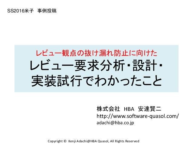 レビュー観点の抜け漏れ防止に向けた レビュー要求分析・設計・ 実装試行でわかったこと SS2016米子 事例投稿 Copyright © Kenji Adachi@HBA Quasol, All Rights Reserved