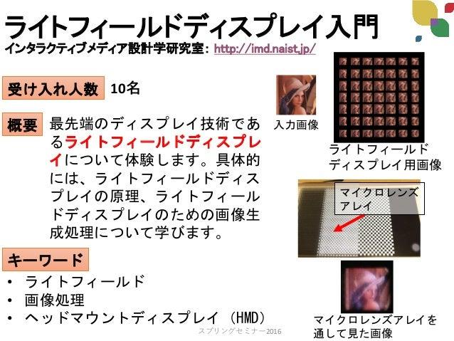 ライトフィールドディスプレイ入門 インタラクティブメディア設計学研究室: http://imd.naist.jp/ 受け入れ人数 概要 キーワード 10名 最先端のディスプレイ技術であ るライトフィールドディスプレ イについて体験します。具体的...