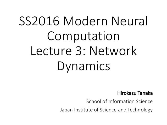 SS2016 Modern Neural Computation Lecture 3: Network Dynamics Hirokazu Tanaka School of Information Science Japan Institute...