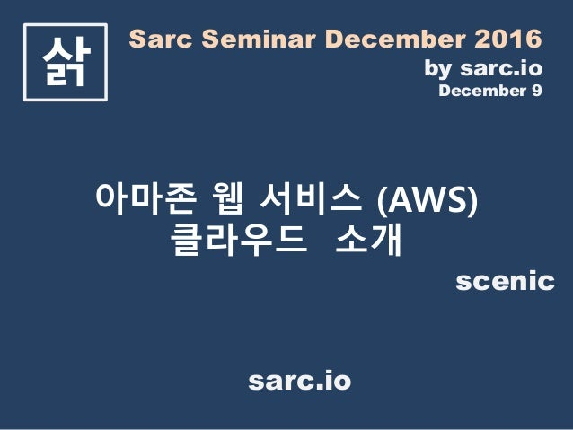 Sarc Seminar December 2016 by sarc.io December 9 삵 아마존 웹 서비스 (AWS) 클라우드 소개 scenic sarc.io