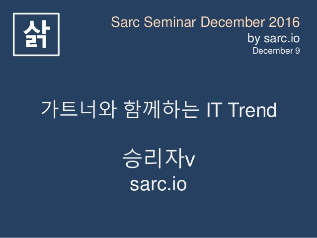 Sarc Seminar December 2016 by sarc.io December 9 삵 가트너와 함께하는 IT Trend 승리자v sarc.io