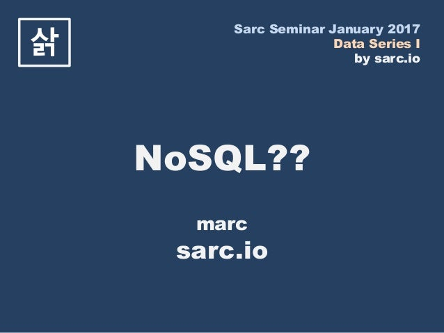 Sarc Seminar January 2017 Data Series I by sarc.io 삵 NoSQL?? marc sarc.io