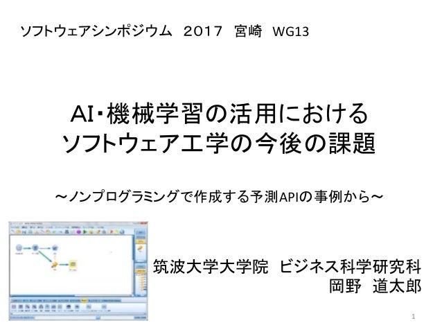 AI・機械学習の活用における ソフトウェア工学の今後の課題 ~ノンプログラミングで作成する予測APIの事例から~ 筑波大学大学院 ビジネス科学研究科 岡野 道太郎 1 ソフトウェアシンポジウム 2017 宮崎 WG13