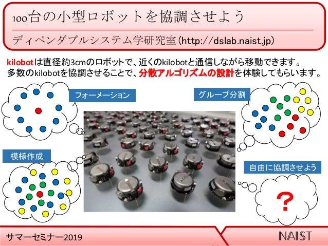 100台の小型ロボットを協調させよう ディペンダブルシステム学研究室 (http://dslab.naist.jp) サマーセミナー2019 kilobotは直径約3cmのロボットで、近くのkilobotと通信しながら移動できます。 多数のki...