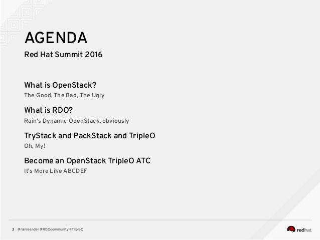 @rainleander @RDOcommunity #TripleO3 AGENDA Red Hat Summit 2016 What is OpenStack? The Good, The Bad, The Ugly What is RDO...