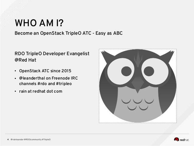 @rainleander @RDOcommunity #TripleO4 WHO AM I? Become an OpenStack TripleO ATC - Easy as ABC RDO TripleO Developer Evangel...