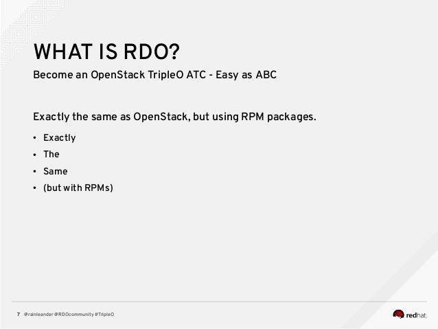 @rainleander @RDOcommunity #TripleO7 WHAT IS RDO? Become an OpenStack TripleO ATC - Easy as ABC Exactly the same as OpenSt...
