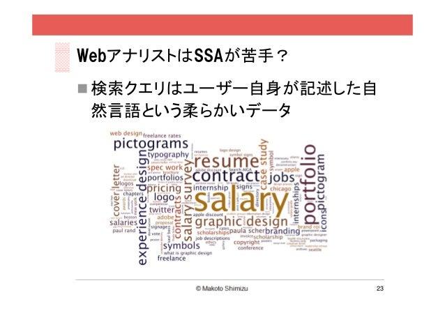 WebアナリストはSSAが苦手? 検索クエリはユーザー自身が記述した自 然言語という柔らかいデータ                   23