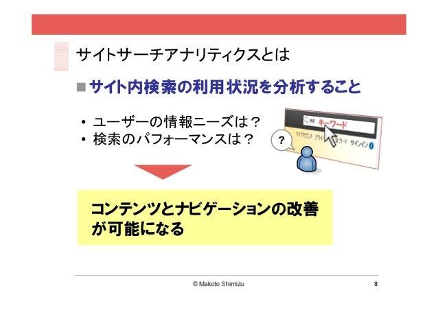 サイトサーチアナリティクスとは サイト内検索の利用状況を分析すること• ユーザーの情報ニーズは?• 検索のパフォーマンスは?   ? コンテンツとナビゲーションの改善 が可能になる                       8
