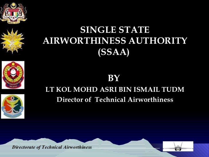 SINGLE STATE AIRWORTHINESS AUTHORITY (SSAA)  BY  LT KOL MOHD ASRI BIN ISMAIL TUDM Director of  Technical Airworthiness