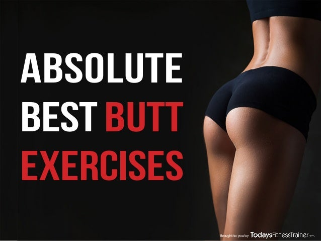 ABSOLUTE BEST BUTT EXERCISES Brought to you by