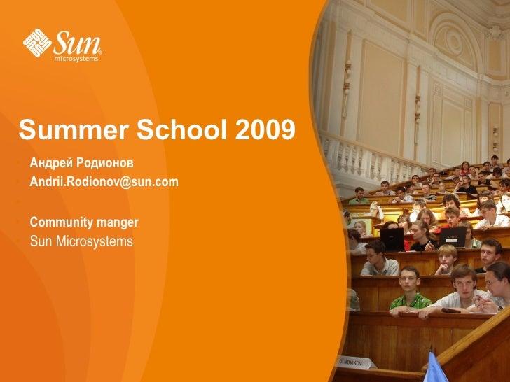 Summer School 2009 • Андрей Родионов • Andrii.Rodionov@sun.com • • Community manger • Sun Microsystems