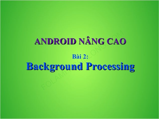 ANDROID NÂNG CAO Bài 2:  Background Processing