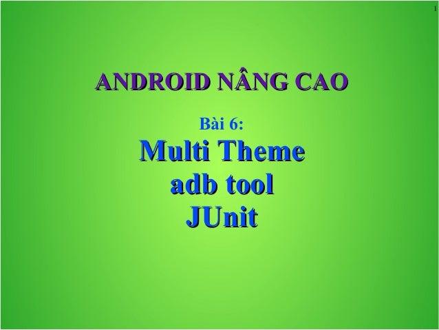 1 ANDROID NÂNG CAOANDROID NÂNG CAO Bài 6: Multi ThemeMulti Theme adb tooladb tool JUnitJUnit