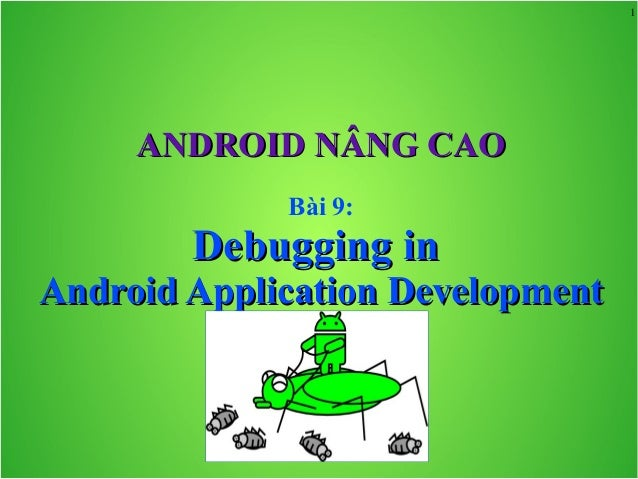 1 ANDROID NÂNG CAOANDROID NÂNG CAO Bài 9: Debugging inDebugging in Android Application DevelopmentAndroid Application Deve...