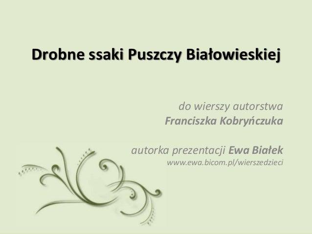 Drobne ssaki Puszczy Białowieskiej                      do wierszy autorstwa                   Franciszka Kobryńczuka     ...