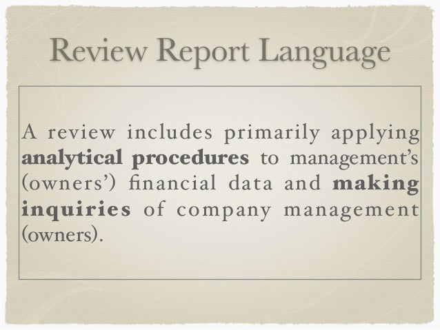 review of financial statements A compilation is useful to small, privately held entities that need help in preparing  their financial statements a review, on the other hand, may be adequate for.