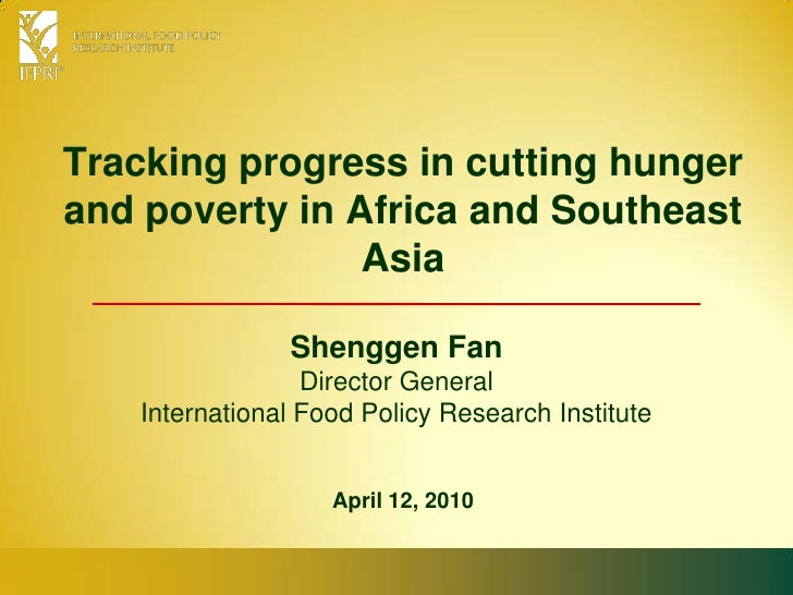 Tracking progress in cutting hunger and poverty in Africa and Southeast Asia<br />Shenggen FanDirector General<br />Intern...