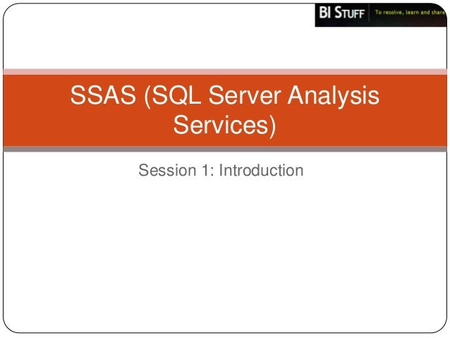 SSAS (SQL Server Analysis       Services)     Session 1: Introduction