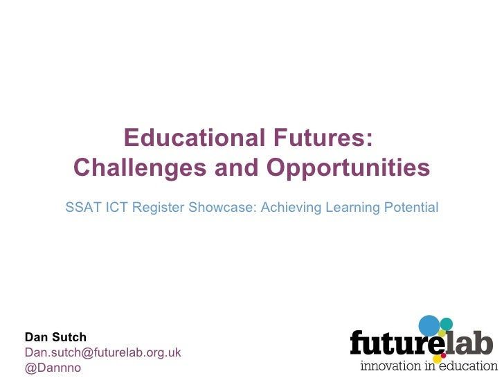 Educational Futures:  Challenges and Opportunities SSAT ICT Register Showcase: Achieving Learning Potential Dan Sutch [ema...