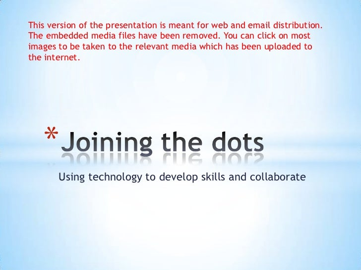 Using technology to develop skills and collaborate<br />Joining the dots<br />This version of the presentation is meant f...