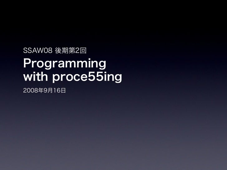 SSAW08 後期第2回Programmingwith proce55ing2008年9月16日