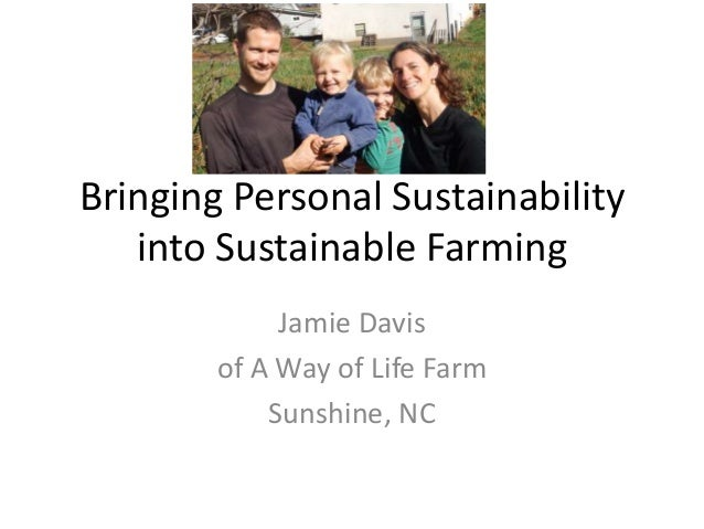Bringing Personal Sustainability into Sustainable Farming Jamie Davis of A Way of Life Farm Sunshine, NC