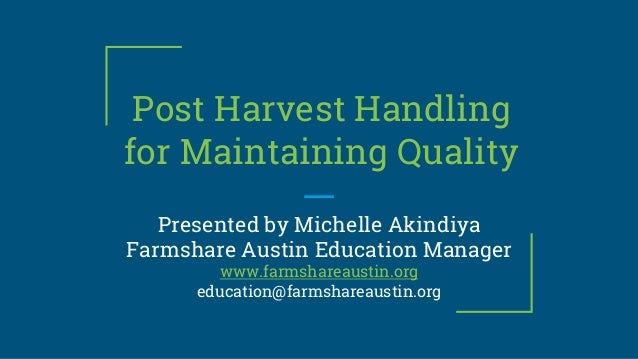 Post Harvest Handling for Maintaining Quality Presented by Michelle Akindiya Farmshare Austin Education Manager www.farmsh...