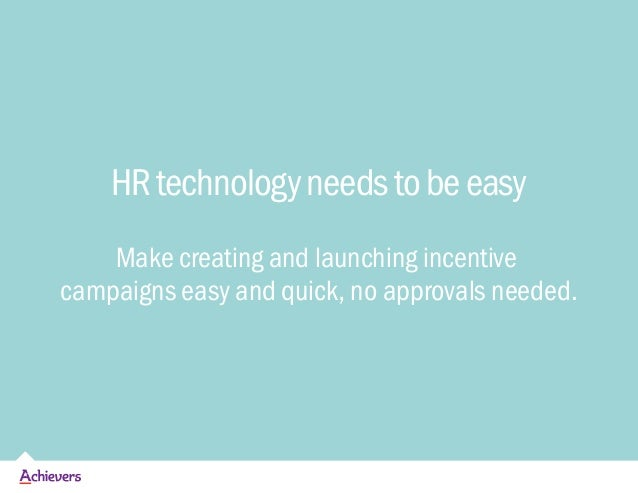 HRtechnologyneedstobeeasy Make creating and launching incentive campaigns easy and quick, no approvals needed.